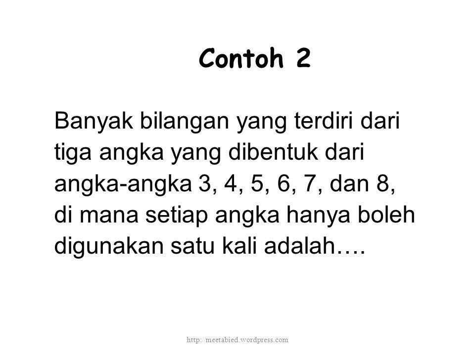 Contoh 2 Banyak bilangan yang terdiri dari tiga angka yang dibentuk dari angka-angka 3, 4, 5, 6, 7, dan 8, di mana setiap angka hanya boleh digunakan satu kali adalah….
