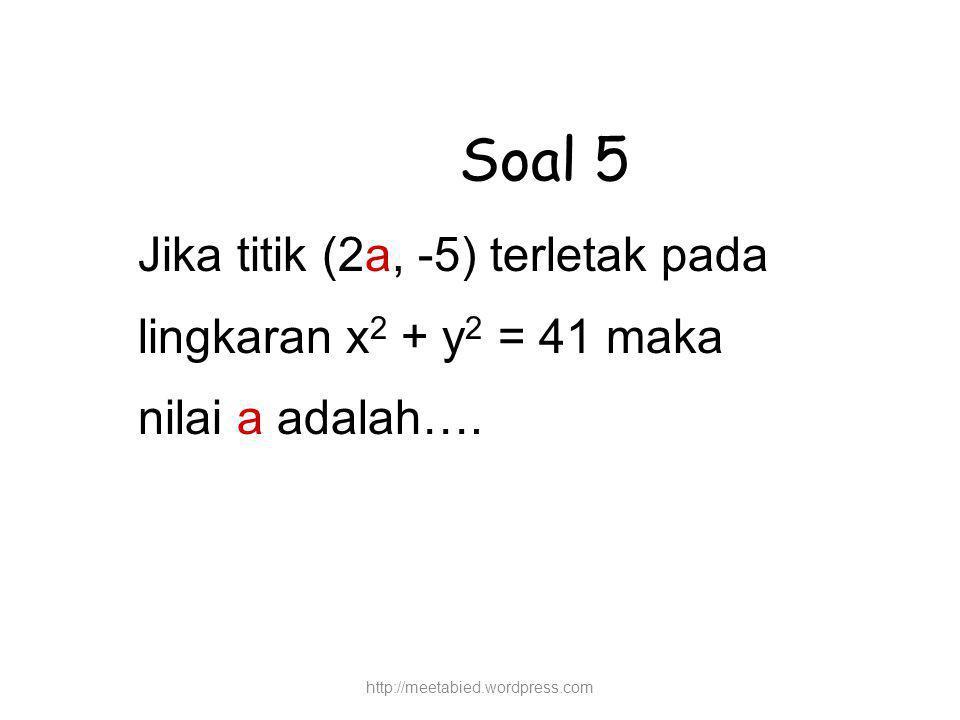 Soal 5 Jika titik (2a, -5) terletak pada lingkaran x 2 + y 2 = 41 maka nilai a adalah….