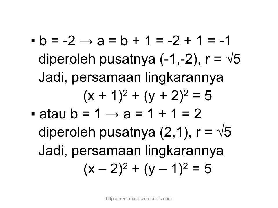 ▪ b = -2 → a = b + 1 = -2 + 1 = -1 diperoleh pusatnya (-1,-2), r = √5 Jadi, persamaan lingkarannya (x + 1) 2 + (y + 2) 2 = 5 ▪ atau b = 1 → a = 1 + 1 = 2 diperoleh pusatnya (2,1), r = √5 Jadi, persamaan lingkarannya (x – 2) 2 + (y – 1) 2 = 5 http://meetabied.wordpress.com