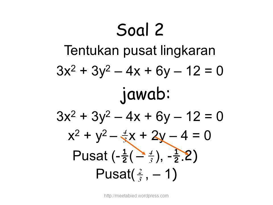 Soal 2 Tentukan pusat lingkaran 3x 2 + 3y 2 – 4x + 6y – 12 = 0 jawab: 3x 2 + 3y 2 – 4x + 6y – 12 = 0 x 2 + y 2 – x + 2y – 4 = 0 Pusat (- ½ ( – ), - ½.2) Pusat(, – 1 ) http://meetabied.wordpress.com