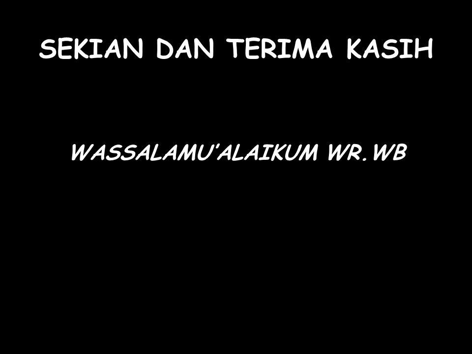 SEKIAN DAN TERIMA KASIH WASSALAMU'ALAIKUM WR.WB