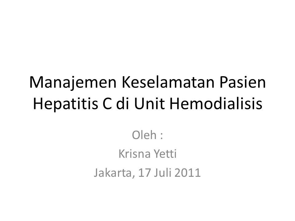 Manajemen Keselamatan Pasien Hepatitis C di Unit Hemodialisis Oleh : Krisna Yetti Jakarta, 17 Juli 2011