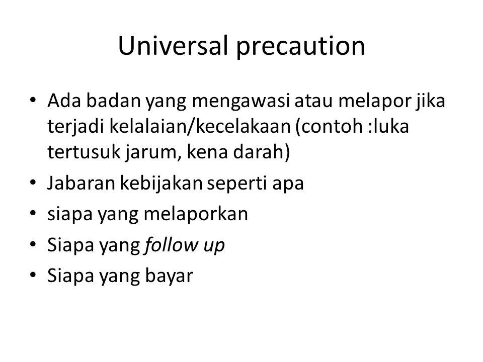 Universal precaution Ada badan yang mengawasi atau melapor jika terjadi kelalaian/kecelakaan (contoh :luka tertusuk jarum, kena darah) Jabaran kebijakan seperti apa siapa yang melaporkan Siapa yang follow up Siapa yang bayar