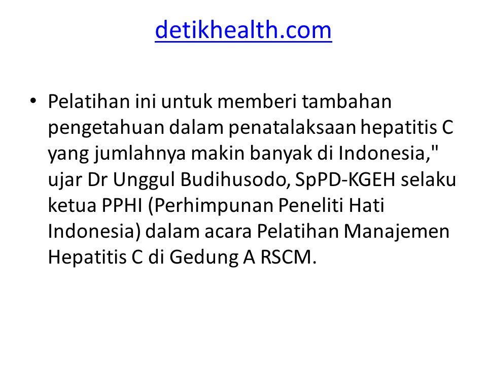 detikhealth.com Pelatihan ini untuk memberi tambahan pengetahuan dalam penatalaksaan hepatitis C yang jumlahnya makin banyak di Indonesia, ujar Dr Unggul Budihusodo, SpPD-KGEH selaku ketua PPHI (Perhimpunan Peneliti Hati Indonesia) dalam acara Pelatihan Manajemen Hepatitis C di Gedung A RSCM.