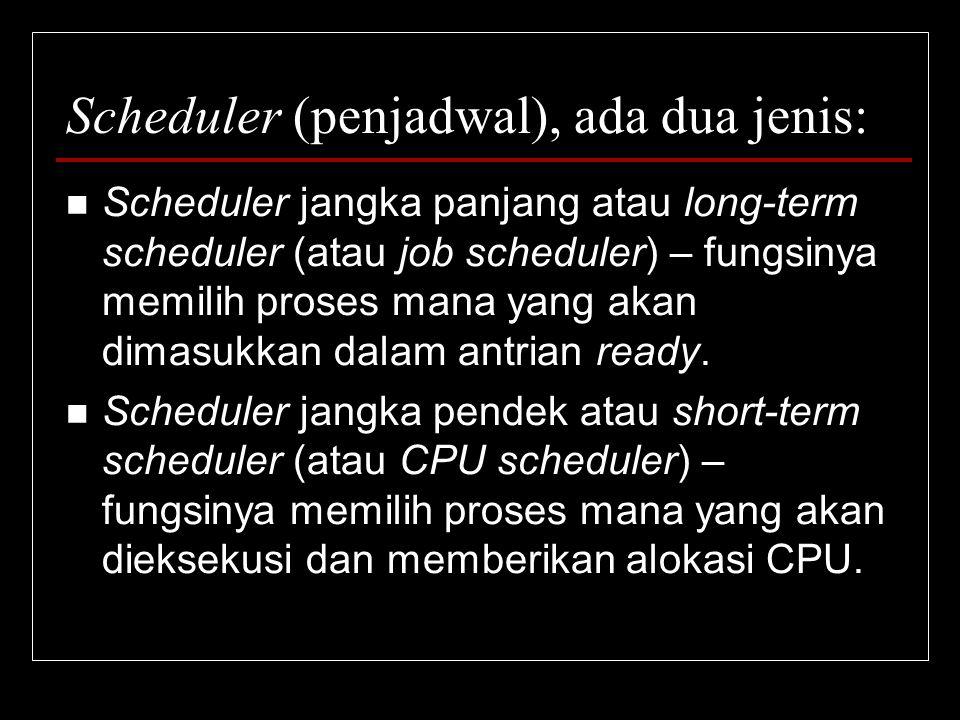 Scheduler (penjadwal), ada dua jenis: Scheduler jangka panjang atau long-term scheduler (atau job scheduler) – fungsinya memilih proses mana yang akan