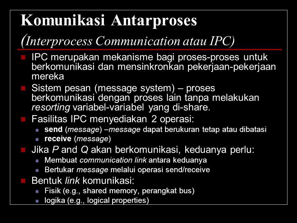 Komunikasi Antarproses ( Interprocess Communication atau IPC) IPC merupakan mekanisme bagi proses-proses untuk berkomunikasi dan mensinkronkan pekerja
