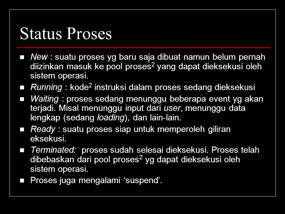 Status Proses New : suatu proses yg baru saja dibuat namun belum pernah diizinkan masuk ke pool proses 2 yang dapat dieksekusi oleh sistem operasi. Ru