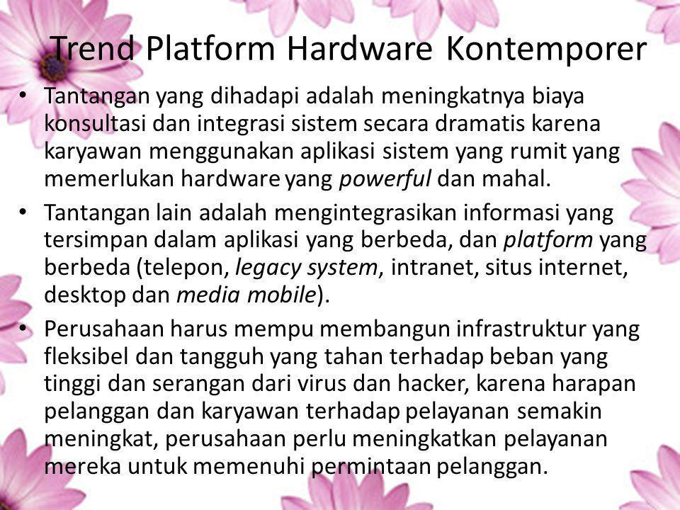 Trend Platform Hardware Kontemporer Tantangan yang dihadapi adalah meningkatnya biaya konsultasi dan integrasi sistem secara dramatis karena karyawan menggunakan aplikasi sistem yang rumit yang memerlukan hardware yang powerful dan mahal.