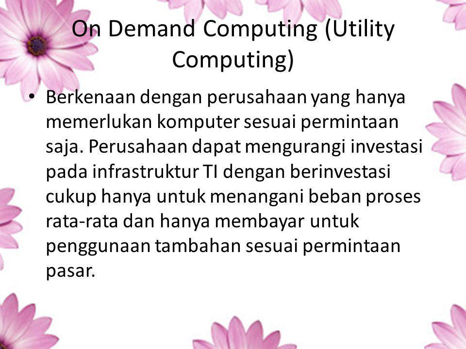 On Demand Computing (Utility Computing) Berkenaan dengan perusahaan yang hanya memerlukan komputer sesuai permintaan saja.