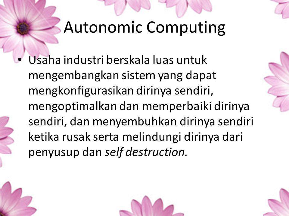 Autonomic Computing Usaha industri berskala luas untuk mengembangkan sistem yang dapat mengkonfigurasikan dirinya sendiri, mengoptimalkan dan memperbaiki dirinya sendiri, dan menyembuhkan dirinya sendiri ketika rusak serta melindungi dirinya dari penyusup dan self destruction.