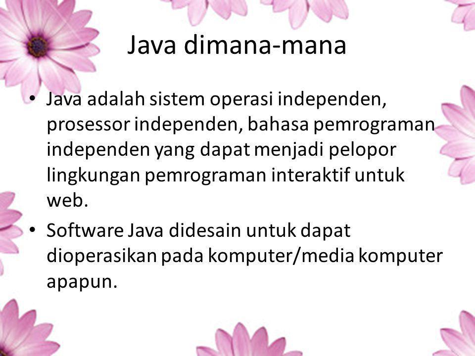 Java dimana-mana Java adalah sistem operasi independen, prosessor independen, bahasa pemrograman independen yang dapat menjadi pelopor lingkungan pemrograman interaktif untuk web.