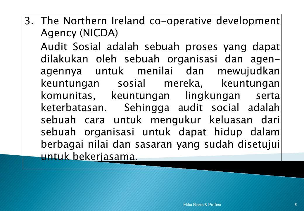 3.The Northern Ireland co-operative development Agency (NICDA) Audit Sosial adalah sebuah proses yang dapat dilakukan oleh sebuah organisasi dan agen- agennya untuk menilai dan mewujudkan keuntungan sosial mereka, keuntungan komunitas, keuntungan lingkungan serta keterbatasan.