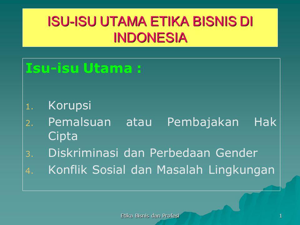 Etika Bisnis dan Profesi 1 ISU-ISU UTAMA ETIKA BISNIS DI INDONESIA Isu-isu Utama : 1. 1. Korupsi 2. 2. Pemalsuan atau Pembajakan Hak Cipta 3. 3. Diskr