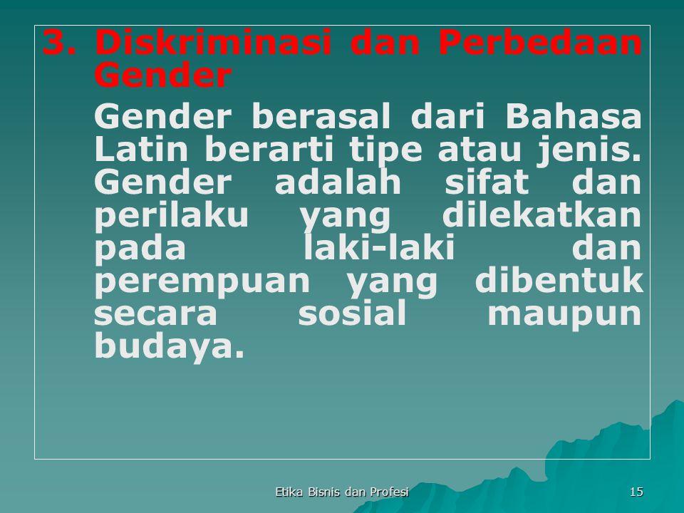 Etika Bisnis dan Profesi 15 3. Diskriminasi dan Perbedaan Gender Gender berasal dari Bahasa Latin berarti tipe atau jenis. Gender adalah sifat dan per