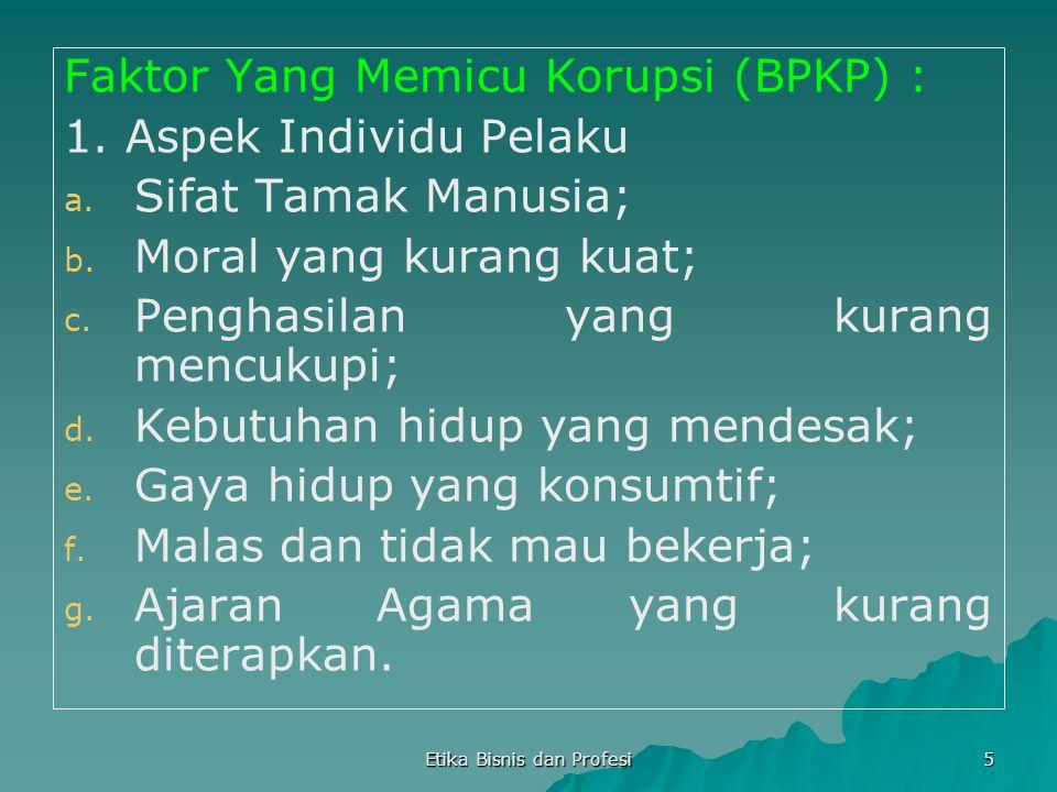 Etika Bisnis dan Profesi 5 Faktor Yang Memicu Korupsi (BPKP) : 1. Aspek Individu Pelaku a. a. Sifat Tamak Manusia; b. b. Moral yang kurang kuat; c. c.