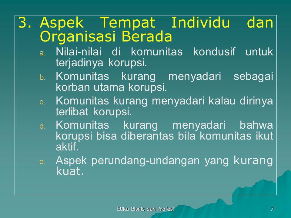 Etika Bisnis dan Profesi 7 3.Aspek Tempat Individu dan Organisasi Berada a. a. Nilai-nilai di komunitas kondusif untuk terjadinya korupsi. b. b. Komun