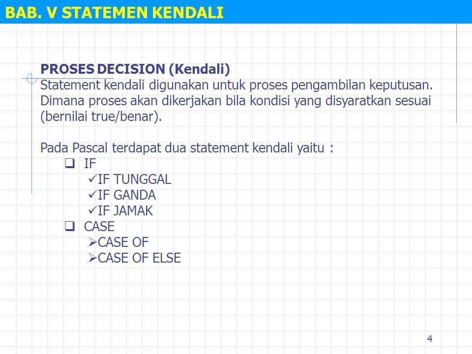 4 BAB. V STATEMEN KENDALI PROSES DECISION (Kendali) Statement kendali digunakan untuk proses pengambilan keputusan. Dimana proses akan dikerjakan bila