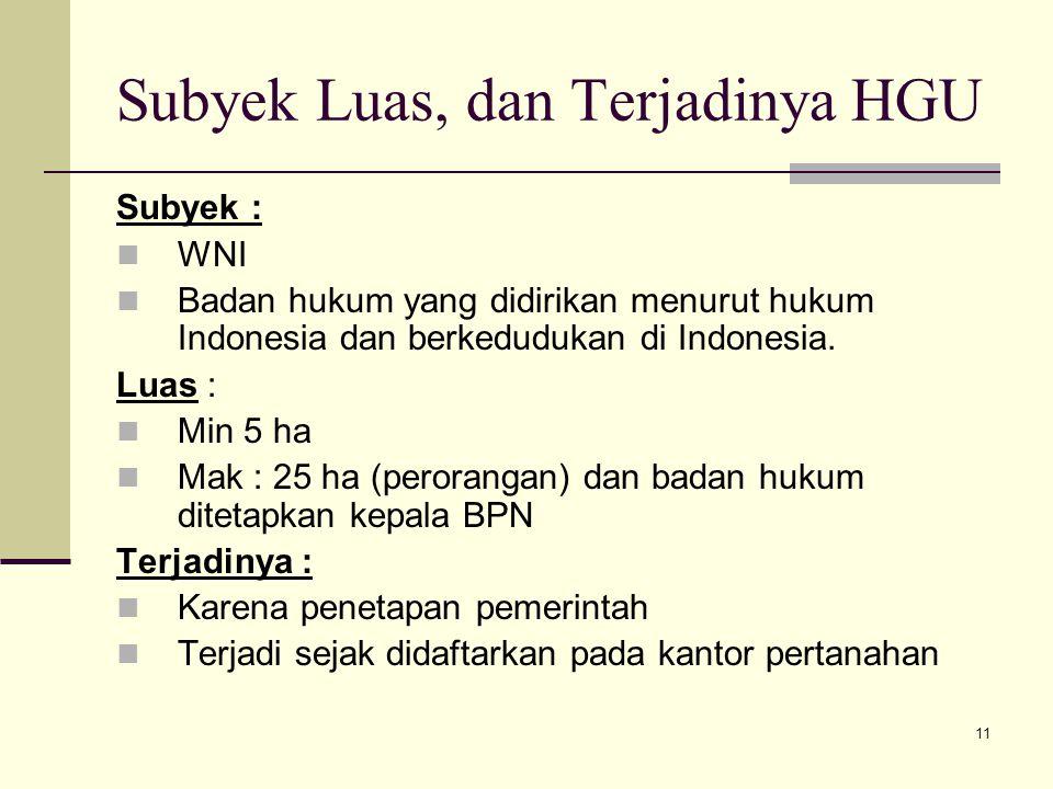 11 Subyek Luas, dan Terjadinya HGU Subyek : WNI Badan hukum yang didirikan menurut hukum Indonesia dan berkedudukan di Indonesia. Luas : Min 5 ha Mak