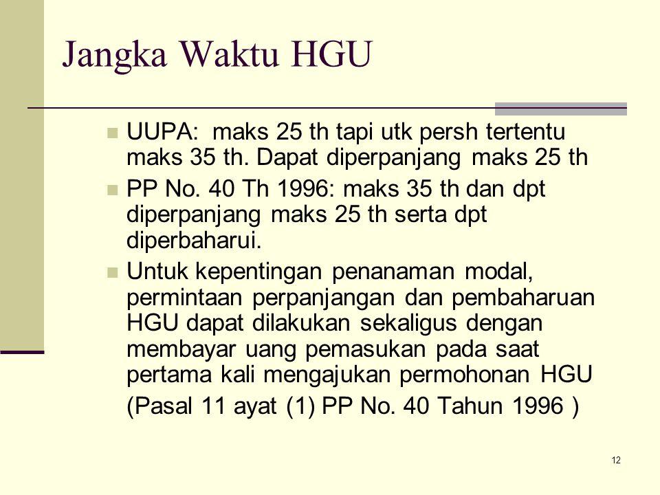 12 Jangka Waktu HGU UUPA: maks 25 th tapi utk persh tertentu maks 35 th. Dapat diperpanjang maks 25 th PP No. 40 Th 1996: maks 35 th dan dpt diperpanj