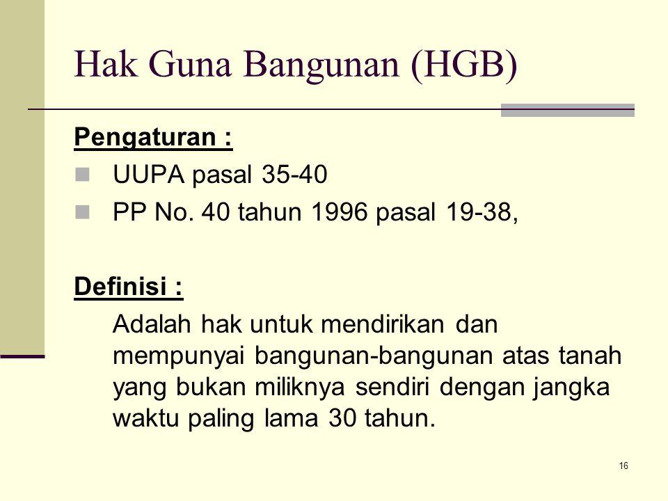 16 Hak Guna Bangunan (HGB) Pengaturan : UUPA pasal 35-40 PP No. 40 tahun 1996 pasal 19-38, Definisi : Adalah hak untuk mendirikan dan mempunyai bangun