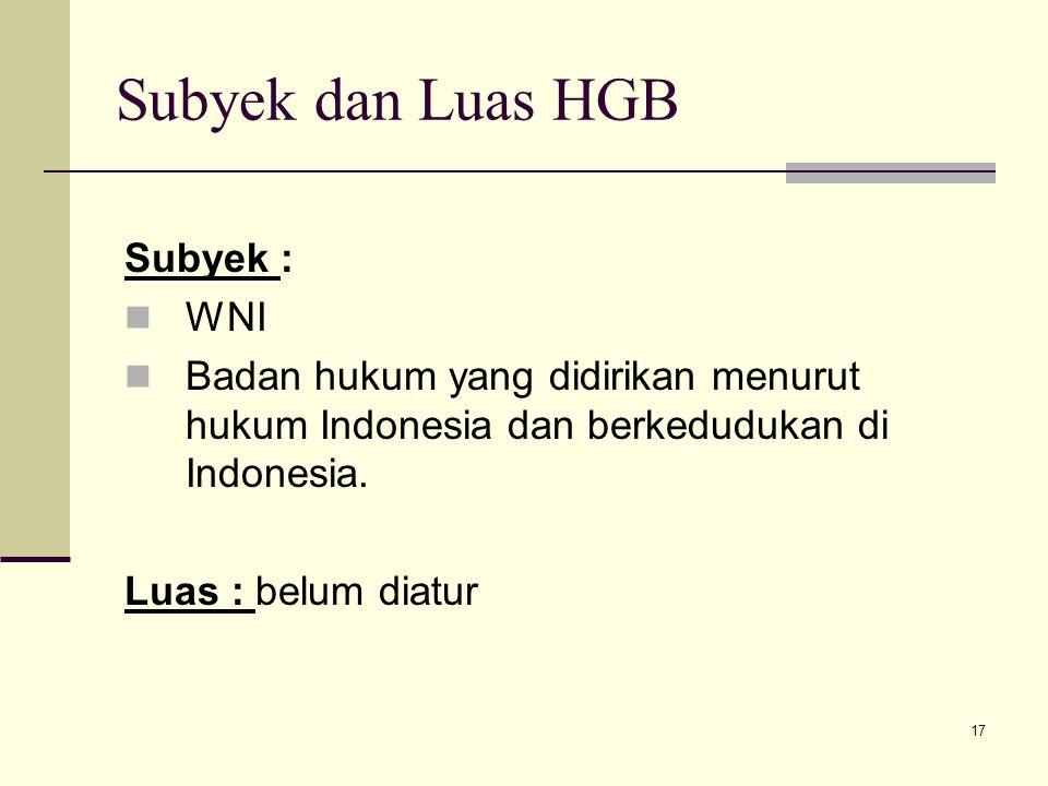 17 Subyek dan Luas HGB Subyek : WNI Badan hukum yang didirikan menurut hukum Indonesia dan berkedudukan di Indonesia. Luas : belum diatur