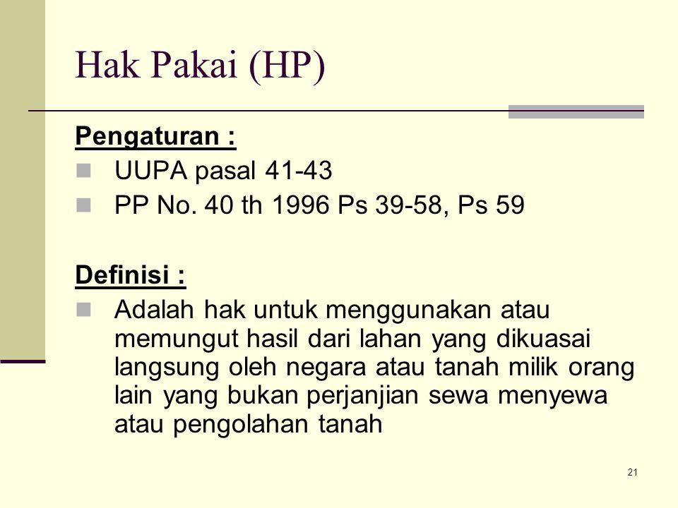 21 Hak Pakai (HP) Pengaturan : UUPA pasal 41-43 PP No. 40 th 1996 Ps 39-58, Ps 59 Definisi : Adalah hak untuk menggunakan atau memungut hasil dari lah