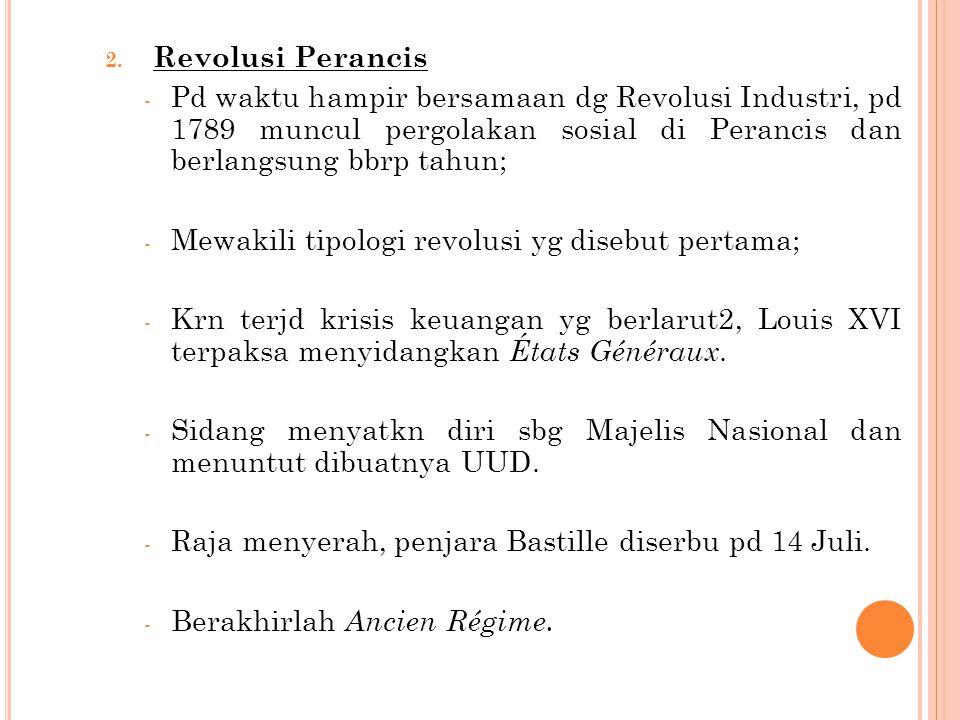 2. Revolusi Perancis - Pd waktu hampir bersamaan dg Revolusi Industri, pd 1789 muncul pergolakan sosial di Perancis dan berlangsung bbrp tahun; - Mewa