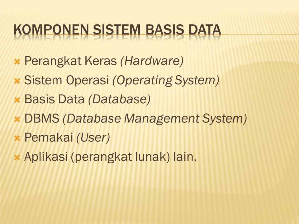  Perangkat Keras (Hardware)  Sistem Operasi (Operating System)  Basis Data (Database)  DBMS (Database Management System)  Pemakai (User)  Aplikasi (perangkat lunak) lain.