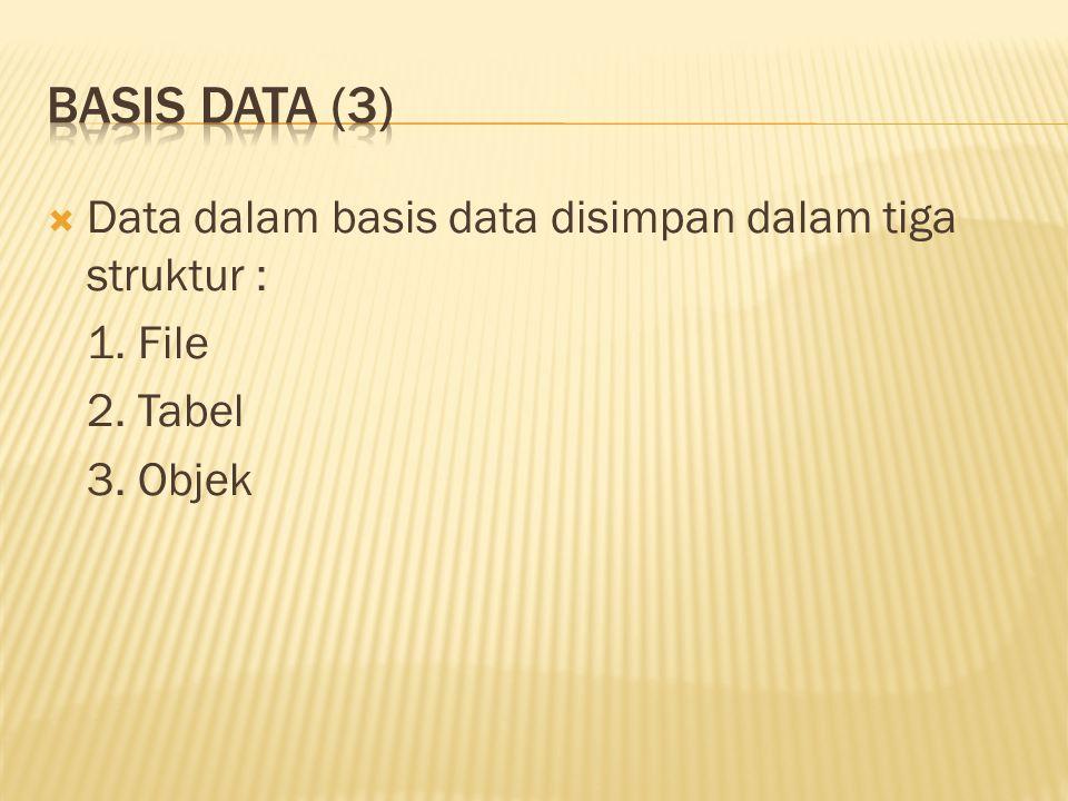  Data dalam basis data disimpan dalam tiga struktur : 1. File 2. Tabel 3. Objek