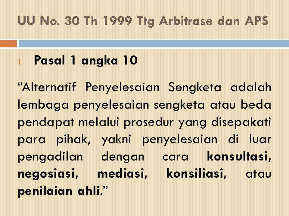 """UU No. 30 Th 1999 Ttg Arbitrase dan APS 1. Pasal 1 angka 10 """"Alternatif Penyelesaian Sengketa adalah lembaga penyelesaian sengketa atau beda pendapat"""