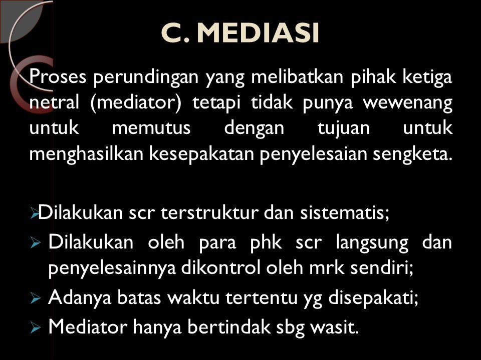 C. MEDIASI Proses perundingan yang melibatkan pihak ketiga netral (mediator) tetapi tidak punya wewenang untuk memutus dengan tujuan untuk menghasilka