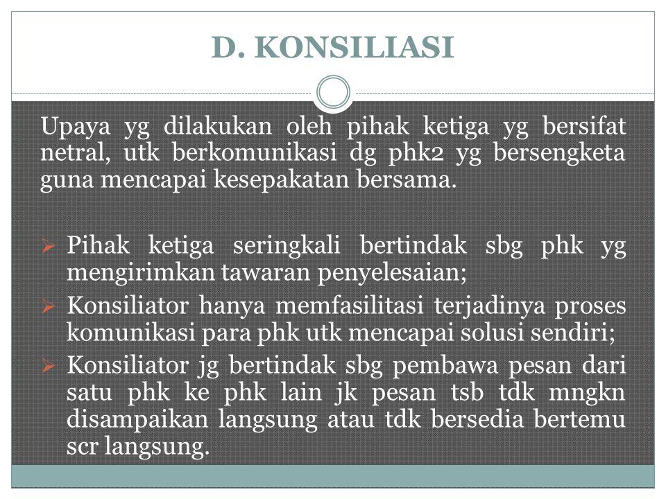 D. KONSILIASI Upaya yg dilakukan oleh pihak ketiga yg bersifat netral, utk berkomunikasi dg phk2 yg bersengketa guna mencapai kesepakatan bersama.  P