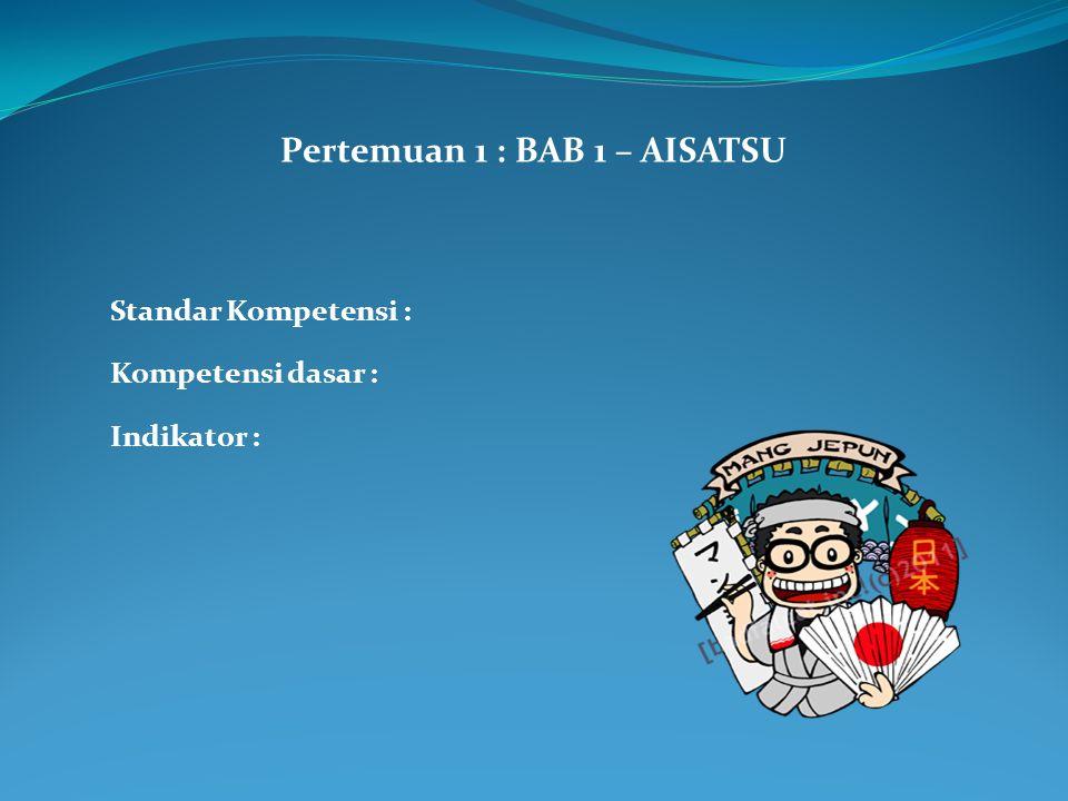 Pertemuan 1 : BAB 1 – AISATSU Standar Kompetensi : Kompetensi dasar : Indikator :