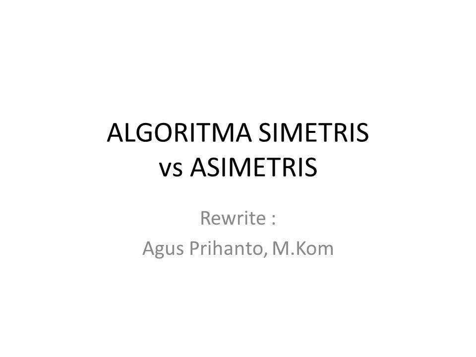 ALGORITMA SIMETRIS vs ASIMETRIS Rewrite : Agus Prihanto, M.Kom