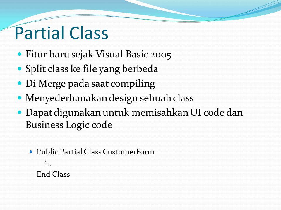 Partial Class Fitur baru sejak Visual Basic 2005 Split class ke file yang berbeda Di Merge pada saat compiling Menyederhanakan design sebuah class Dapat digunakan untuk memisahkan UI code dan Business Logic code Public Partial Class CustomerForm '… End Class