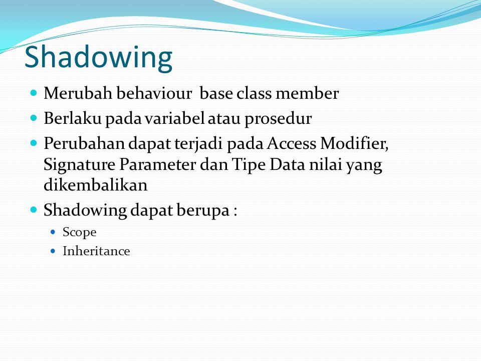 Shadowing Merubah behaviour base class member Berlaku pada variabel atau prosedur Perubahan dapat terjadi pada Access Modifier, Signature Parameter dan Tipe Data nilai yang dikembalikan Shadowing dapat berupa : Scope Inheritance