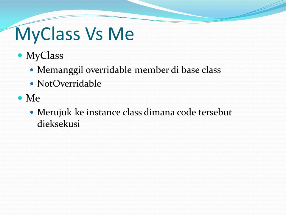 MyClass Vs Me MyClass Memanggil overridable member di base class NotOverridable Me Merujuk ke instance class dimana code tersebut dieksekusi