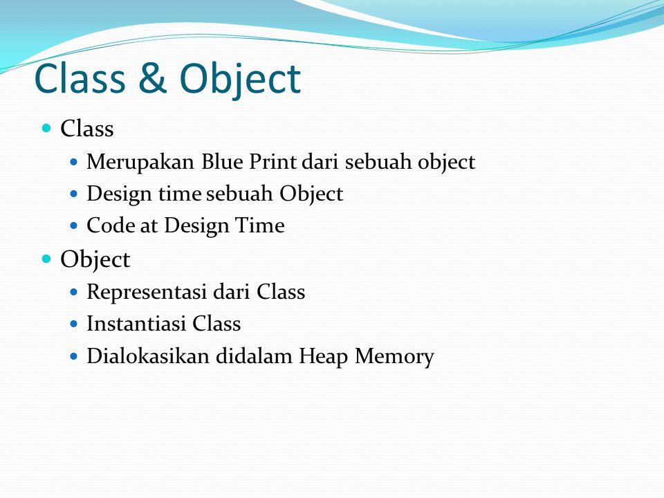 Class & Object Class Merupakan Blue Print dari sebuah object Design time sebuah Object Code at Design Time Object Representasi dari Class Instantiasi Class Dialokasikan didalam Heap Memory