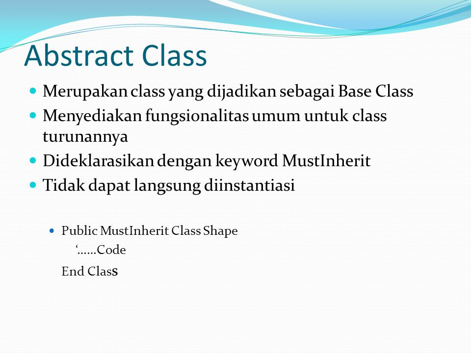Abstract Class Merupakan class yang dijadikan sebagai Base Class Menyediakan fungsionalitas umum untuk class turunannya Dideklarasikan dengan keyword MustInherit Tidak dapat langsung diinstantiasi Public MustInherit Class Shape '……Code End Clas s