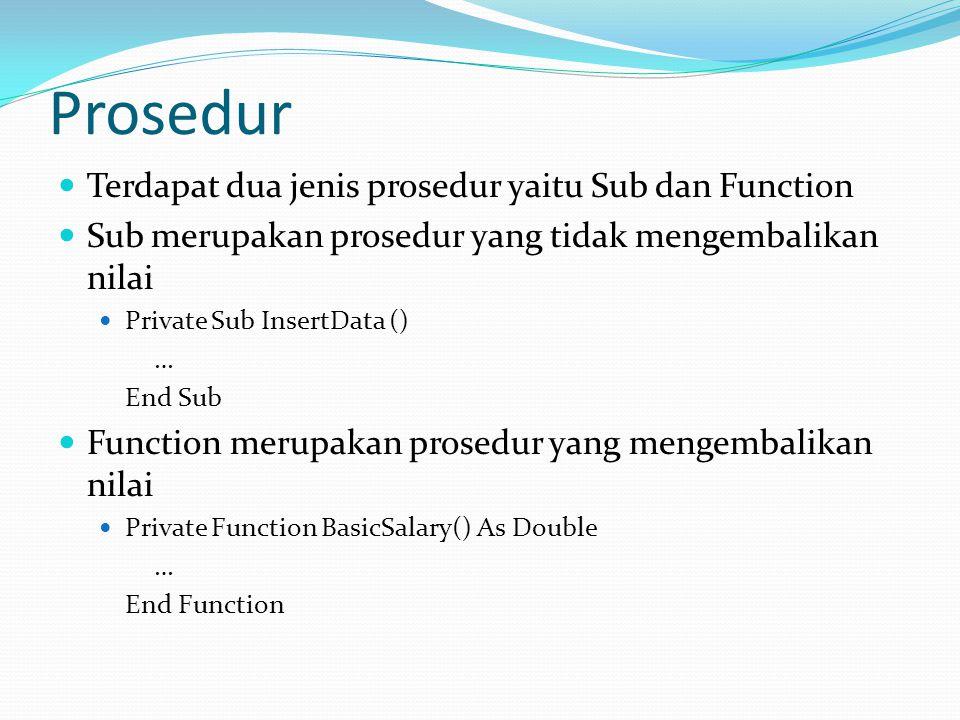 Prosedur Terdapat dua jenis prosedur yaitu Sub dan Function Sub merupakan prosedur yang tidak mengembalikan nilai Private Sub InsertData () … End Sub Function merupakan prosedur yang mengembalikan nilai Private Function BasicSalary() As Double … End Function