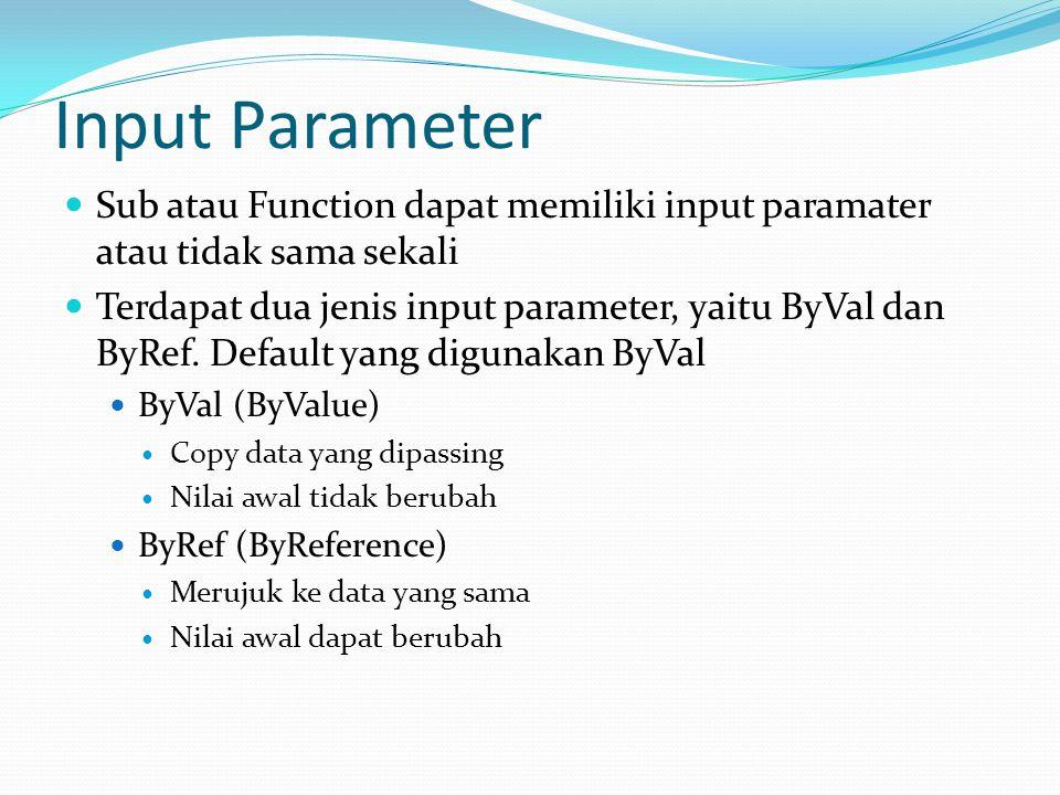 Input Parameter Sub atau Function dapat memiliki input paramater atau tidak sama sekali Terdapat dua jenis input parameter, yaitu ByVal dan ByRef.