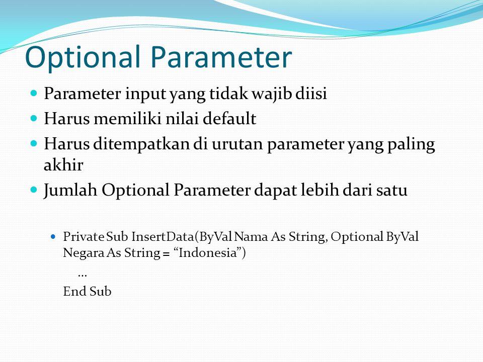 Optional Parameter Parameter input yang tidak wajib diisi Harus memiliki nilai default Harus ditempatkan di urutan parameter yang paling akhir Jumlah Optional Parameter dapat lebih dari satu Private Sub InsertData(ByVal Nama As String, Optional ByVal Negara As String = Indonesia ) … End Sub
