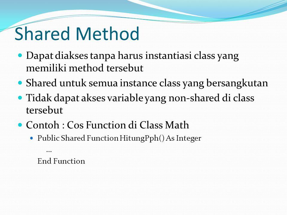 Shared Method Dapat diakses tanpa harus instantiasi class yang memiliki method tersebut Shared untuk semua instance class yang bersangkutan Tidak dapat akses variable yang non-shared di class tersebut Contoh : Cos Function di Class Math Public Shared Function HitungPph() As Integer … End Function