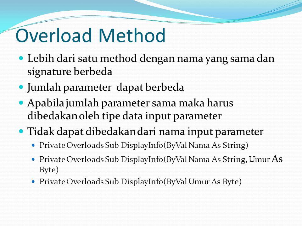 Overload Method Lebih dari satu method dengan nama yang sama dan signature berbeda Jumlah parameter dapat berbeda Apabila jumlah parameter sama maka harus dibedakan oleh tipe data input parameter Tidak dapat dibedakan dari nama input parameter Private Overloads Sub DisplayInfo(ByVal Nama As String) Private Overloads Sub DisplayInfo(ByVal Nama As String, Umur As Byte) Private Overloads Sub DisplayInfo(ByVal Umur As Byte)