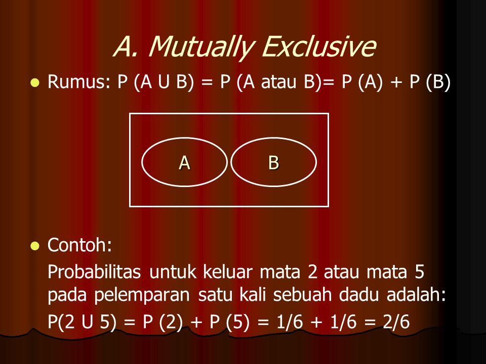 Rumus: P (A U B) = P (A atau B)= P (A) + P (B) Contoh: Probabilitas untuk keluar mata 2 atau mata 5 pada pelemparan satu kali sebuah dadu adalah: P(2