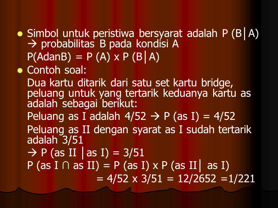 Simbol untuk peristiwa bersyarat adalah P (B │ A)  probabilitas B pada kondisi A P(AdanB) = P (A) x P (B │ A) Contoh soal: Dua kartu ditarik dari sat