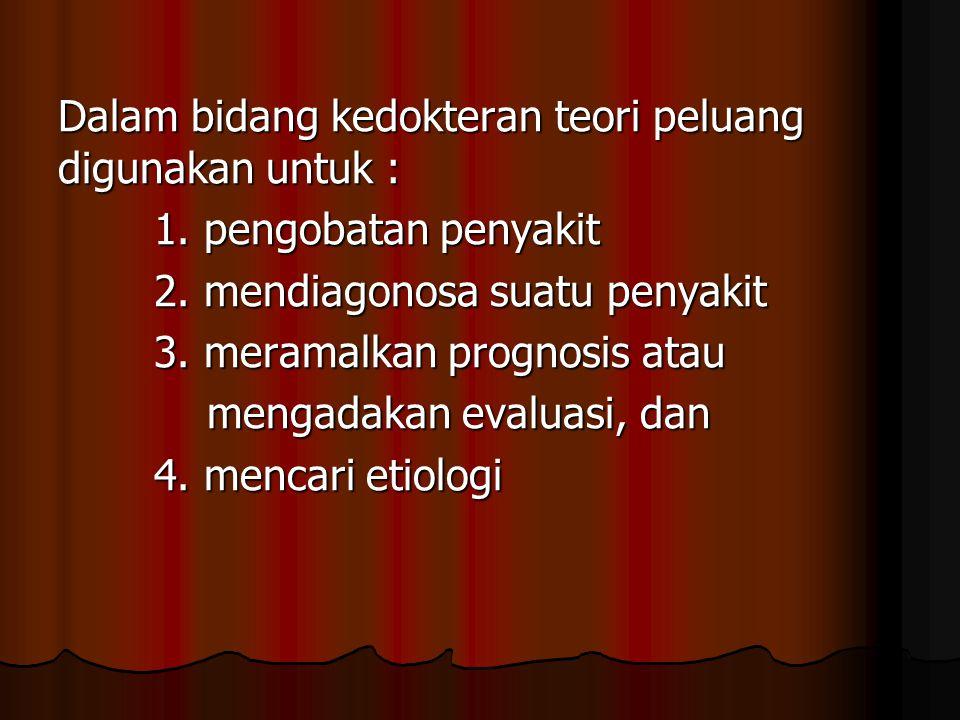 Dalam bidang kedokteran teori peluang digunakan untuk : 1. pengobatan penyakit 2. mendiagonosa suatu penyakit 3. meramalkan prognosis atau mengadakan