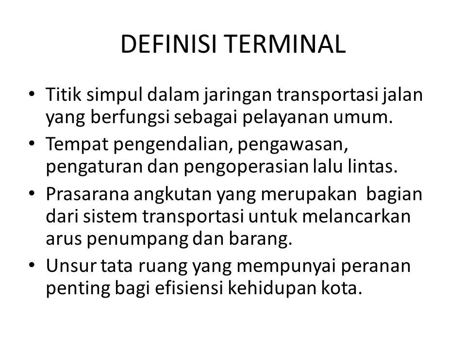 DEFINISI TERMINAL Titik simpul dalam jaringan transportasi jalan yang berfungsi sebagai pelayanan umum. Tempat pengendalian, pengawasan, pengaturan da