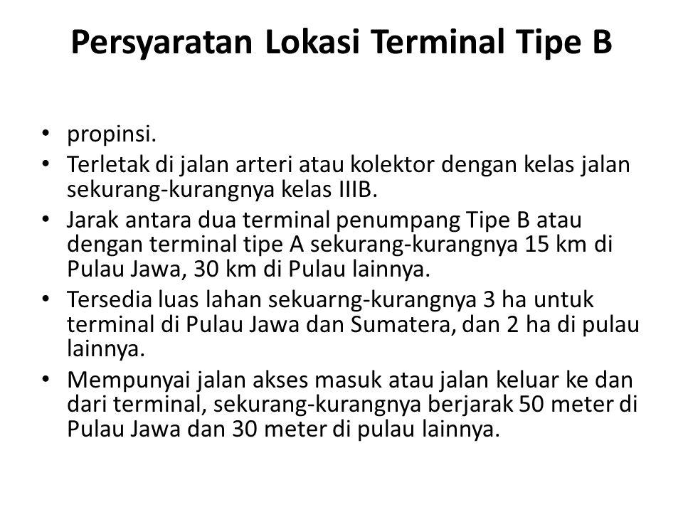 Persyaratan Lokasi Terminal Tipe B propinsi. Terletak di jalan arteri atau kolektor dengan kelas jalan sekurang-kurangnya kelas IIIB. Jarak antara dua
