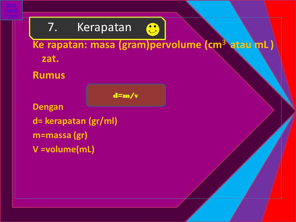 7.Kerapatan Kerapatan: masa (gram)pervolume (cm 3 atau mL ) zat. Rumus Dengan d= kerapatan (gr/ml) m=massa (gr) V =volume(mL) d=m/v Go to english vers